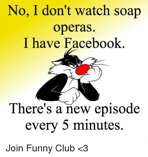 soap opera: No, I don't watch soap  operas.  I have Facebook  There's a new episode  every 5 minutes. Join Funny Club <3