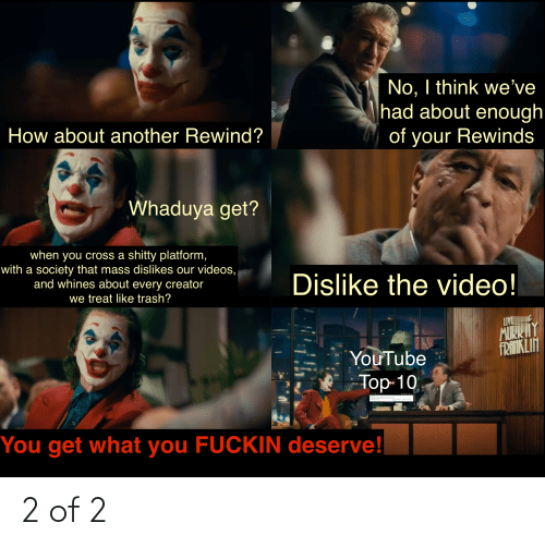 Trash, Videos, and youtube.com: No, I think we've  had about enough  How about another Rewind?  of your Rewinds  Whaduya get?  when you cross a shitty platform,  with a society that mass dislikes our videos,  and whines about every creator  Dislike the video!  we treat like trash?  LIVE  MIRRHY  FRANIKLIN  YouTube  Top-10  ouTube ewind 20  For the Recand  ind  t  You get what you FUCKIN deserve! 2 of 2
