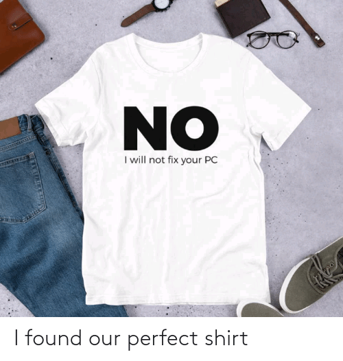 Will Not: NO  I will not fix your PC  27TM I found our perfect shirt