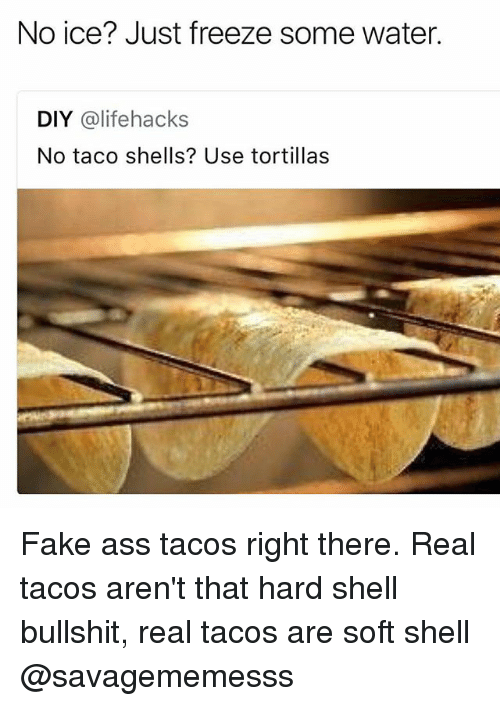 lifehacks: No ice? Just freeze some water.  DIY @lifehacks  No taco shells? Use tortillas Fake ass tacos right there. Real tacos aren't that hard shell bullshit, real tacos are soft shell @savagememesss