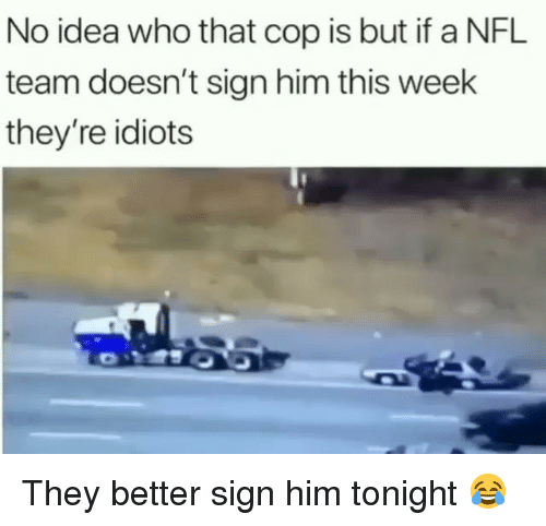 Funny, Nfl, and Idea: No idea who that cop is but if a NFL  team doesn't sign him this week  they're idiots They better sign him tonight 😂
