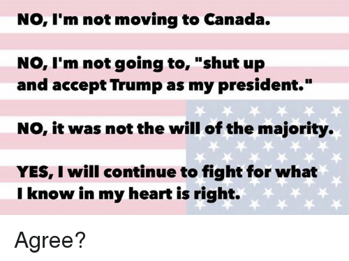 "Moving To Canada: No, I'm not moving to Canada.  No, I'm not going to  shut up  and accept Trump as my president.""  NO, it was not the will of the majority.  YES, I will continue to fight for what  I know in my heart is right. Agree?"