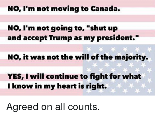 "Moving To Canada: No, I'm not moving to Canada.  No, I'm not going to  shut up  and accept Trump as my president.""  NO, it was not the will of the majority.  YES, will continue to fight for what  I know in my heart is right. Agreed on all counts."