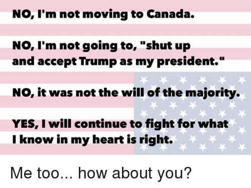 "Moving To Canada: No, I'm not moving to Canada.  No, I'm not going to  shut up  and accept Trump as my president.""  NO, it was not the will of the majority.  YES, I will continue to fight for what  I know in my heart is right. Me too... how about you?"