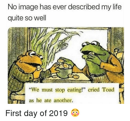 "We Must Stop Eating Cried Toad As He Ate Another: No image has ever described my life  quite so well  ""We must stop eating!"" cried Toad  as he ate another. First day of 2019 😳"