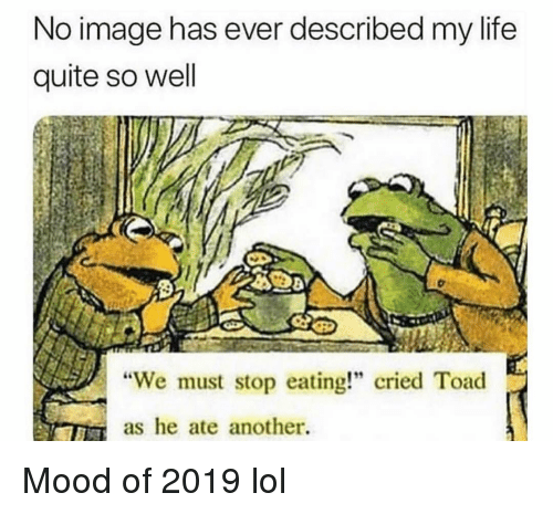 "We Must Stop Eating Cried Toad As He Ate Another: No image has ever described my life  quite so well  ""We must stop eating!"" cried Toad  as he ate another. Mood of 2019 lol"