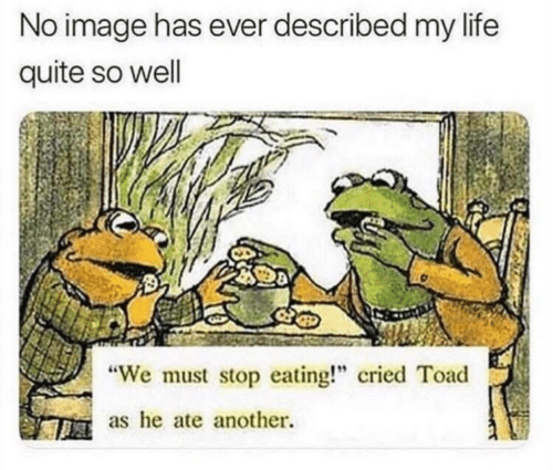 "We Must Stop Eating Cried Toad As He Ate Another: No image has ever described my life  quite so well  We must stop eating!"" cried Toad  as he ate another."