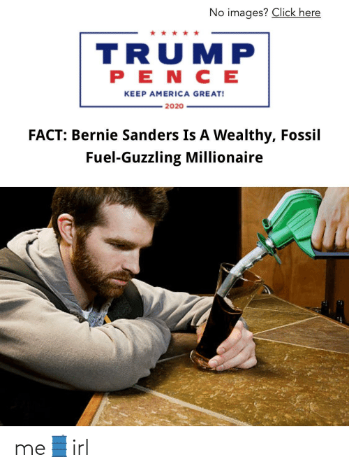 Bernie Sanders: No images? Click here  TRUMP  PENC E  KEEP AMERICA GREAT!  2020  FACT: Bernie Sanders Is A Wealthy, Fossil  Fuel-Guzzling Millionaire me🛢irl