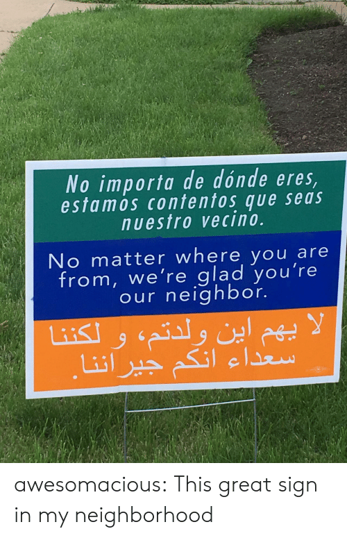 Tumblr, Blog, and Com: No importa de dónde eres  estamos contentos que seas  nuestro vecino.  No matter where you are  from, we're glad you're  our neighbor. awesomacious:  This great sign in my neighborhood