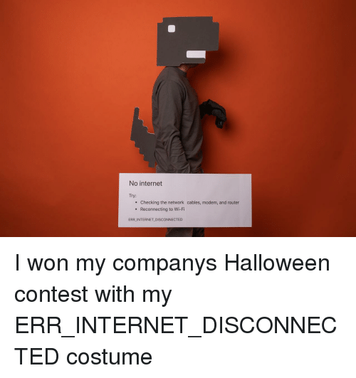Halloween, Internet, and I Won: No internet  Try:  e Checking the network cables, modem, and router  . Reconnecting to Wi-Fi  ERR INTERNET DISCONNECTED I won my companys Halloween contest with my ERR_INTERNET_DISCONNECTED costume