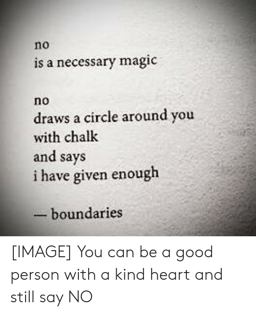 Good, Heart, and Image: no  is a necessary magic  no  draws a circle around you  with chalk  and says  i have given enough  -boundaries [IMAGE] You can be a good person with a kind heart and still say NO