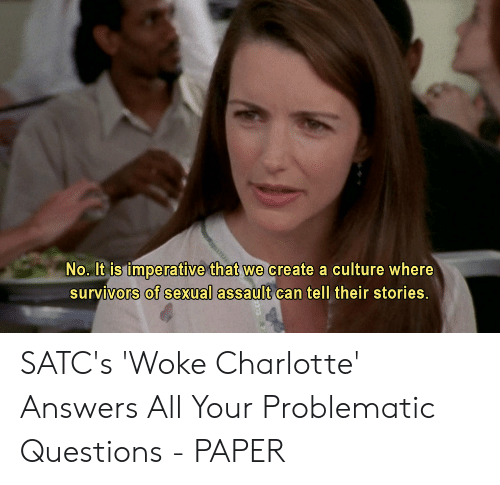 Charlotte, Problematic, and Answers: No. It is imperative that we create a culture where  survivors of sexual assault can tell their stories. SATC's 'Woke Charlotte' Answers All Your Problematic Questions - PAPER