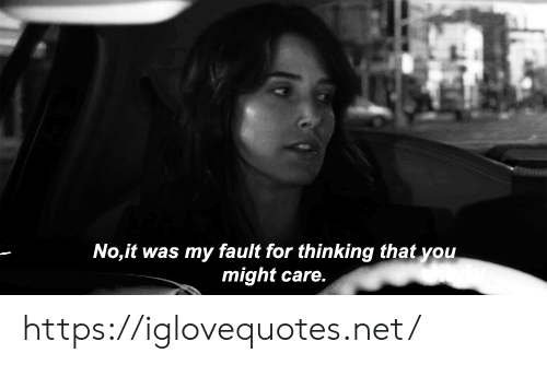 Net, You, and For: No,it was my fault for thinking that you  might care. https://iglovequotes.net/