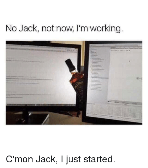 Im Working: No Jack, not now, I'm working C'mon Jack, I just started.