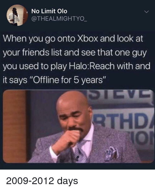 "halo reach: No Limit Olo  @THEALMIGHTYO  When you go onto Xbox and look at  your friends list and see that one guy  you used to play Halo:Reach with and  it says ""Offline for 5 years  RTHD  lOI 2009-2012 days"