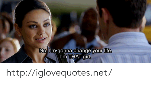 Life, Girl, and Http: No. l'm gonna change vour life  I'm THAT girl http://iglovequotes.net/