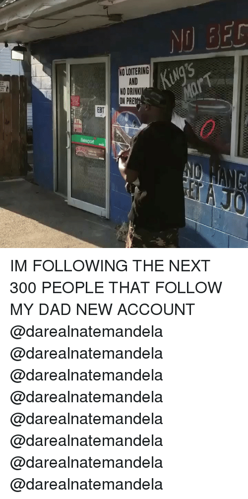 Dad, Memes, and 🤖: NO LOITERING  KiNg'S  AND  ON PR  EBT IM FOLLOWING THE NEXT 300 PEOPLE THAT FOLLOW MY DAD NEW ACCOUNT @darealnatemandela @darealnatemandela @darealnatemandela @darealnatemandela @darealnatemandela @darealnatemandela @darealnatemandela @darealnatemandela