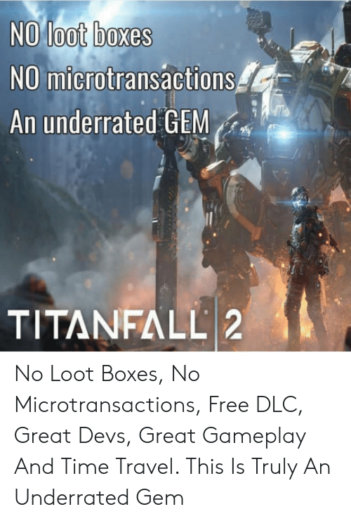 Microtransactions: NO loot boxes  NO microtransactions  An underrated GEM  TITANFALL 2 No Loot Boxes, No Microtransactions, Free DLC, Great Devs, Great Gameplay And Time Travel. This Is Truly An Underrated Gem