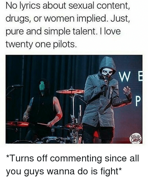 Twenty One Pilot: No lyrics about sexual content,  drugs, or women implied. Just  pure and simple talent. love  twenty one pilots. *Turns off commenting since all you guys wanna do is fight*
