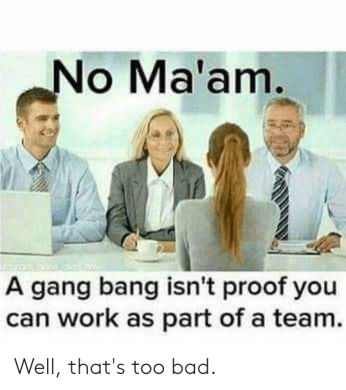 no maam: No Ma'am.  A gang bang isn't proof you  can work as part of a team. Well, that's too bad.