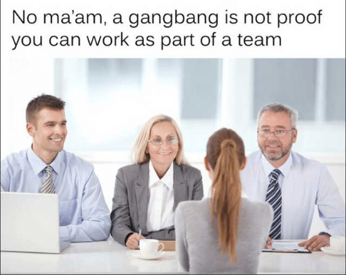 no maam: No ma'am, a gangbang is not proof  you can work as part of a team