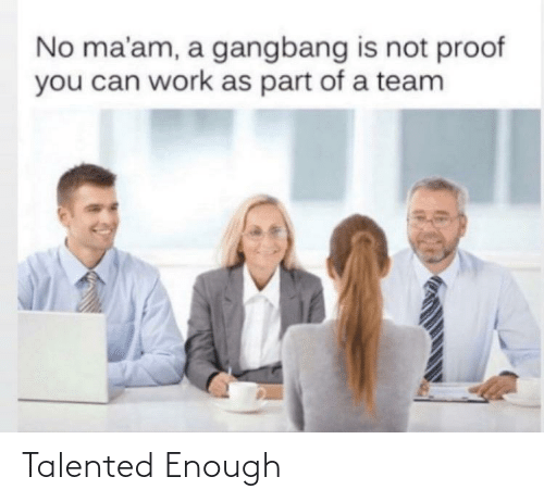 no maam: No ma'am, a gangbang is not proof  you can work as part of a team Talented Enough
