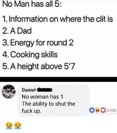 Dad, Energy, and Memes: No Man has all 5:  1. Information on where the clit is  2.A Dad  3. Energy for round 2  4. Cooking skills  5. A height above 57  Daniel C  No woman has 1  The ability to shut the  fuck up.  3 032 😭😭