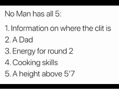 Dad, Energy, and Information: No Man has all 5  1. Information on where the clit is  2. A Dad  3. Energy for round 2  4. Cooking skills  5. A height above 5'7