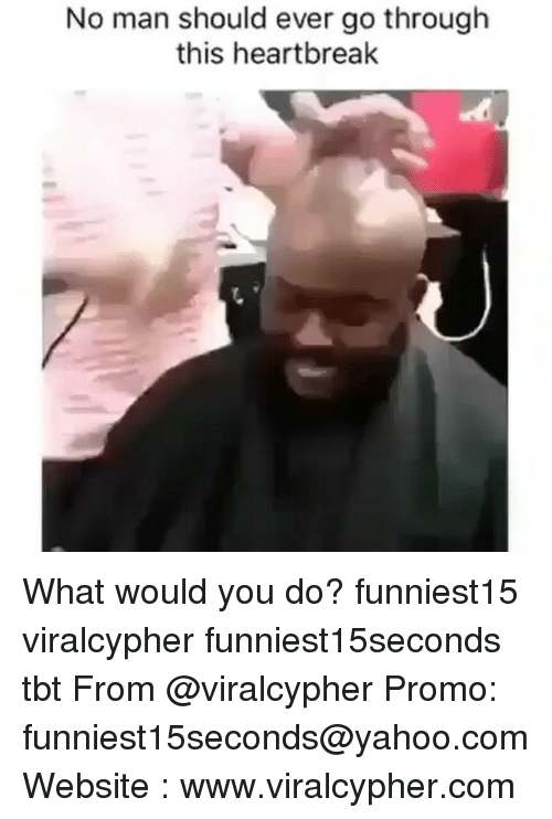 Funny, Tbt, and Yahoo: No man should ever go through  this heartbreak What would you do? funniest15 viralcypher funniest15seconds tbt From @viralcypher Promo: funniest15seconds@yahoo.com Website : www.viralcypher.com