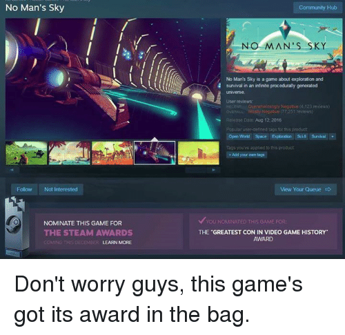 Definately: No Man's Sky  Follow Not Interested  NOMINATE THIS GAME FOR  THE STEAM AWARDS  LEARN MORE  Community Hub  NO MAN'S SKY  No Man's Sky is a game about exploration and  survival in an infinite procedurally generated  CEN Ore whelmingly Negaove 4.123 reviews)  GERAL Mo Negatvo 77251 reviews)  Rei ase Date Aug 12.2016  oular user-defined tags or this product  Open Space Exploration Sc Survival  Tags you've applied 1 this product  Add your own tags  View Your Queue c  v You NOMONATED THIS GAME FOR  THE GREATEST CON IN VIDEO GAME HISTORY Don't worry guys, this game's got its award in the bag.