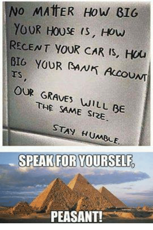 Speak For Yourself Peasant: No MATER How GIG  YOUR HOUSE IS, How  RECENT YOUR CAR IS, HOU  BIG YOUR RANK UNT  OUR THE WILL BE  SAME SIRE  STAY HUMBLE.  SPEAK FOR YOURSELF,  PEASANT!