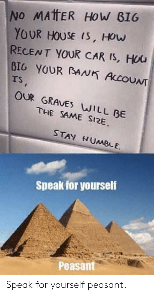 Speak For Yourself Peasant: NO MAtFER HoW BIG  YOUR HOUSE IS, HOw  RECENT YOUR CAR IS, Hou  BIG YOUR BANK ACOUNT  rs  OUR GRAVES WILL BE  THE SAME SI2E  STAY HUMBLE.  Speak for yourself  Peasant Speak for yourself peasant.