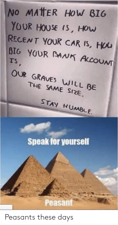 Speak For Yourself Peasant: No MATHER HOW BIG  YOUR HOUSE IS, HOw  RECENT YOUR CAR IS, HUU  BIG YOUR BANK ALCOUNT  TS,  OUR GRAVES WILL BE  THE SAME SIZE  STAY HUMBE  Speak for yourself  Peasant Peasants these days