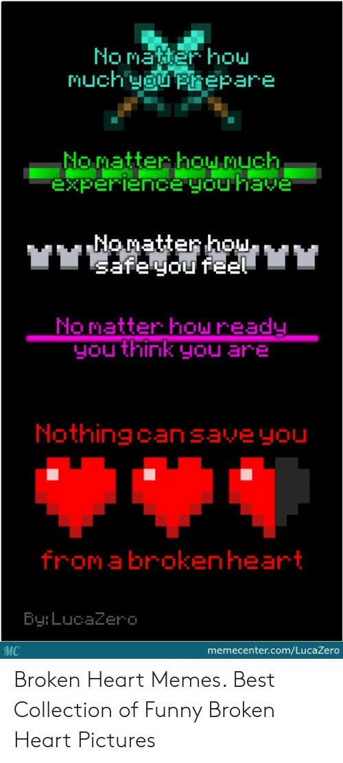 Funny, Memes, and Best: No matiter hou  Nomatter howAuCh  xpeIeice gou HaVe  Nomatter hol  No matter howread  you think you are  Nothingcansaveyou  from a brokenheart  Ey: LucaZero  MC  memecenter.com/LucaZero Broken Heart Memes. Best Collection of Funny Broken Heart Pictures