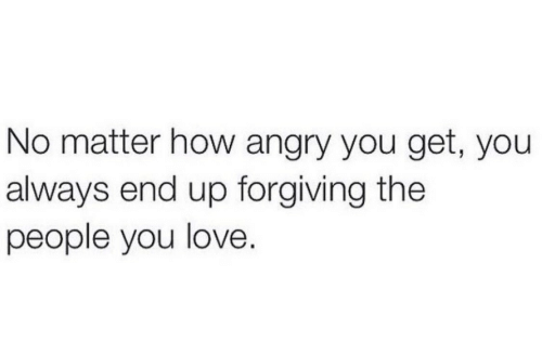 Love, Angry, and How: No matter how angry you get, you  always end up forgiving the  people you love.