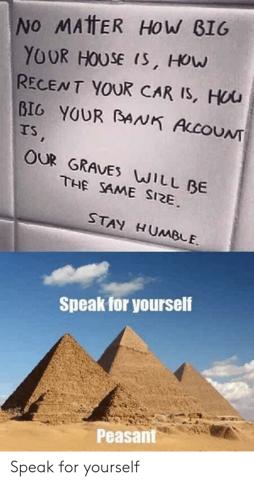 Speak For Yourself Peasant: No MATTER HoW B1G  YOUR HOUSE (S, HOuw  RECENT YOUR CAR IS, Hou  BIG YOUR BANK ALcOUNT  rs  OUR GRAVES WILL BE  THE SAME SI2E  STAY HUMBLE.  Speak for yourself  Peasant Speak for yourself