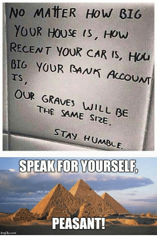Speak For Yourself Peasant: NO MATTER How BIG  YOUR HOUSE IS, HOW  RECENT YOUR CAR IS, Hou  BIG YOUR RANK Accou  OUR GRAVES  WILL BE  THE SAME SIZE  STAY HUMBLE.  SPEAK FOR YOURSELF  PEASANT!
