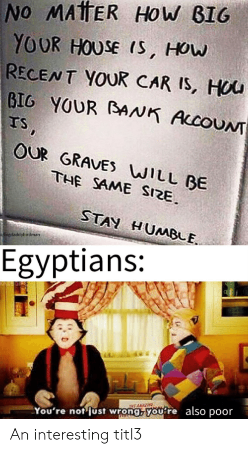 Stan, Bank, and House: No MATTER HoW BIG  YOUR HOUSE IS, How  RECENT YOUR CAR IS, HOU  BIG YOUR BANK AccoUN  TS,  OUR GRAVES WILL BE  THE SAME SIZE  STAN HUMBLE  bigdaddybirdman  Egyptians:  also poor  You're not just wrong, you re An interesting titl3