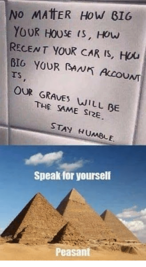 Bank, House, and Humble: No MAttER How BIG  YOUR HOUSE (S, Houw  RECENT YOUR CAR IS, Hou  BIO YOUR (BANK ALCOUNT  rs  TS  OUR GRAVES WILL BE  THE SAME SI2E  STAY HUMBLE  Speak for yourself  Peasant