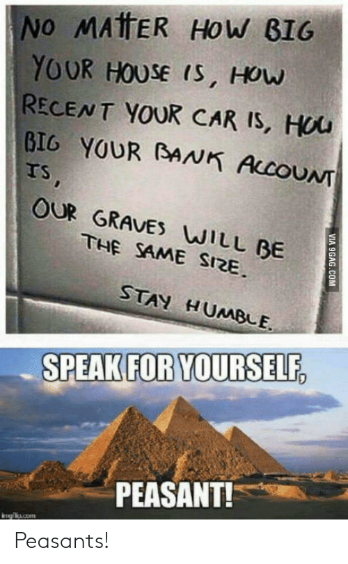 Speak For Yourself Peasant: No MATTER HoW BIG  YOUR HOUSE (s, How  RECENT YOUR CAR IS, HOu  BIG YOUR BANK ALCOUNT  TS  OUR GRAVES WILL BE  THE SAME SIRE  STAN H UMBLE  SPEAK FOR YOURSELF  PEASANT! Peasants!