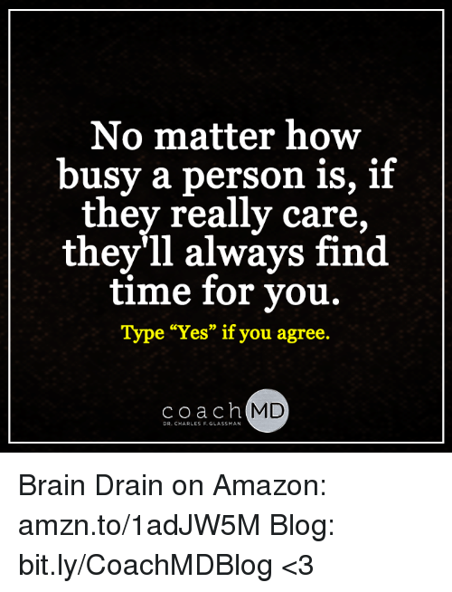 """brain drain: No matter how  busy a person is, if  they really care,  they'll always find  time for you.  Type """"Yes"""" if you agree.  Coach  MD  DR. CHARLES F. GLASSMAN Brain Drain on Amazon: amzn.to/1adJW5M Blog: bit.ly/CoachMDBlog  <3"""