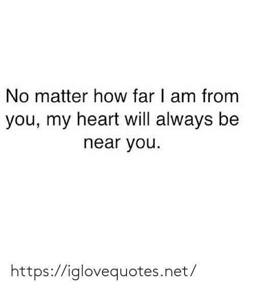 How Far: No matter how far I am from  you, my heart will always be  near you. https://iglovequotes.net/