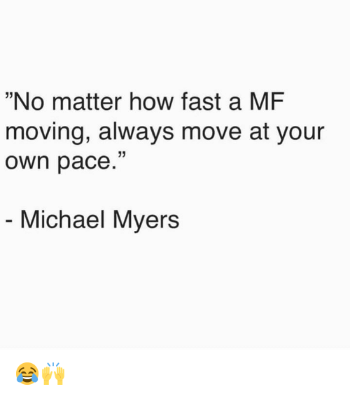 "Michael, Hood, and How: ""No matter how fast a MF  moving, always move at your  own pace.""  Michael Myers 😂🙌"