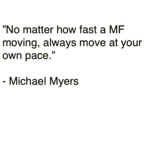 """Michael, How, and Michael Myers: """"No matter how fast a MF  moving, always move at your  own pace.""""  Michael Myers"""