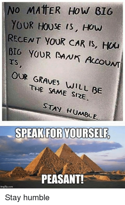 Speak For Yourself Peasant: No MATTER How GIG  YOUR HOUSE IS, How  RECENT YOUR CAR IS, HOU  BIG YOUR BANK Accou  OUR THE WILL BE  SAME SIZE  STAY HUMBLE.  SPEAK FOR YOURSELF,  PEASANT! Stay humble