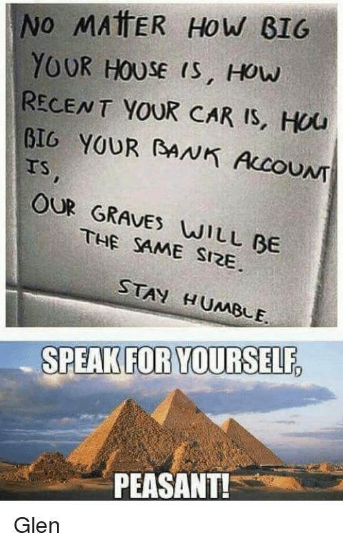 Speak For Yourself Peasant: No MATTER How GIG  YOUR HOUSE IS, How  RECENT YOUR CAR IS, Hou  BIG YOUR RANK Accou  OUR GRAVES WILL BE  SAME SIRE  STAY HUMBLE.  SPEAK FOR YOURSELF  PEASANT! Glen