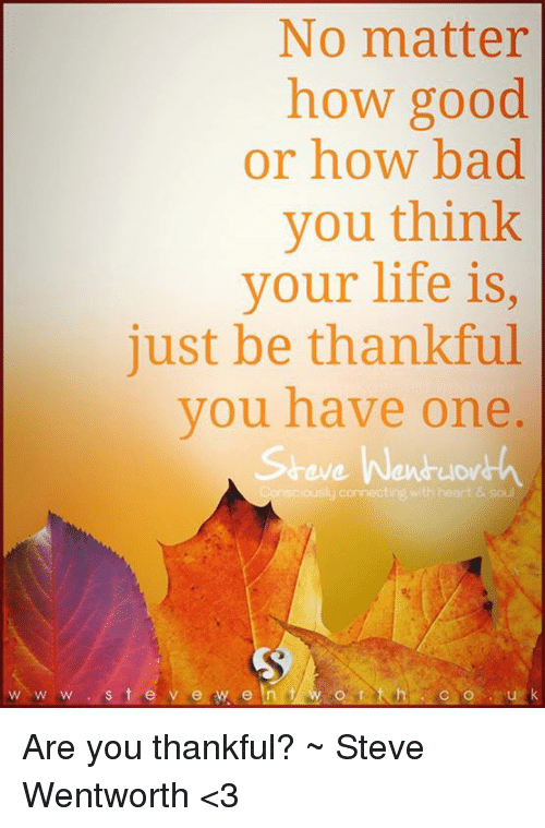 wentworth: No matter  how good  or how bad  you think  your life is,  just be thankful  you have one  eve Wen  Consciously connecting with heart & soul  w w w s t e y e w e In Are you thankful? ~ Steve Wentworth <3