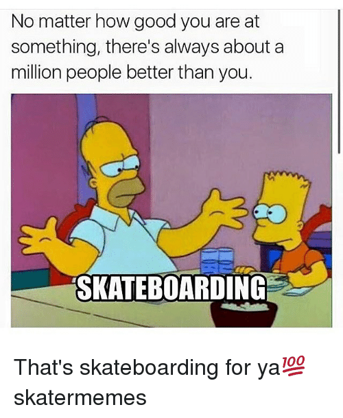 Alwaysed: No matter how good you are at  something, there's always about a  million people better than you.  SKATEBOARDING That's skateboarding for ya💯 skatermemes