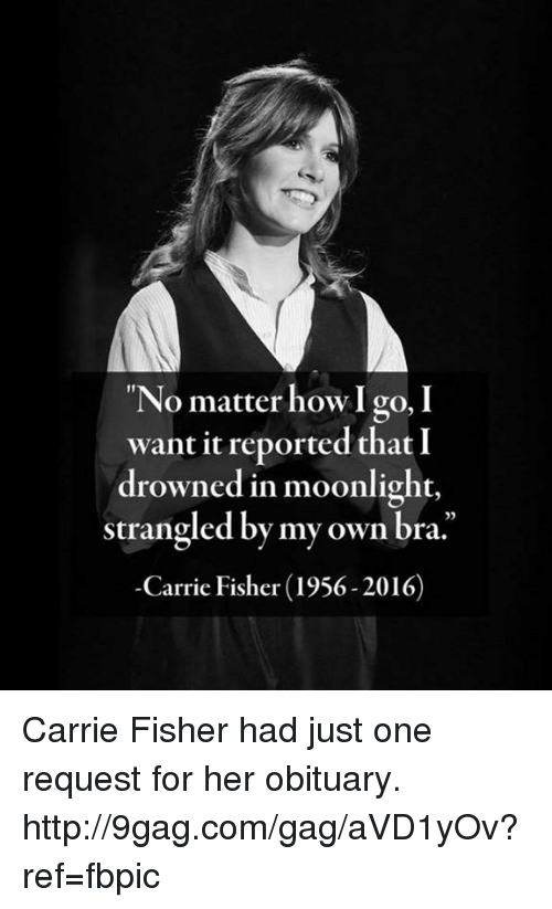 obituary: No matter how I go, I  want it reported that I  drowned in moonlight  strangled by my own bra.  Carrie Fisher (1956-2016) Carrie Fisher had just one request for her obituary. http://9gag.com/gag/aVD1yOv?ref=fbpic