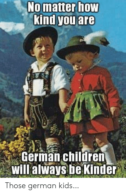 Children, Kids, and How: No matter how  kind you are  German children  Will always be Kinder  imgilip.com Those german kids…